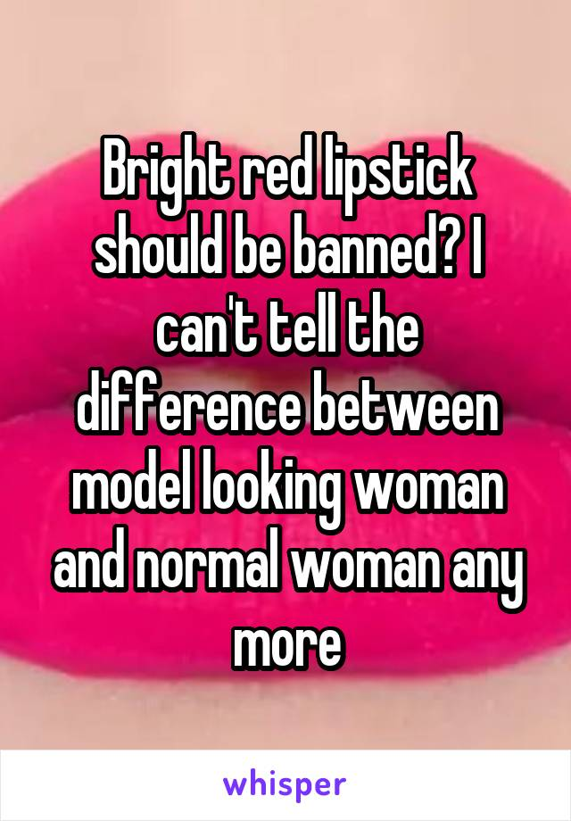Bright red lipstick should be banned? I can't tell the difference between model looking woman and normal woman any more