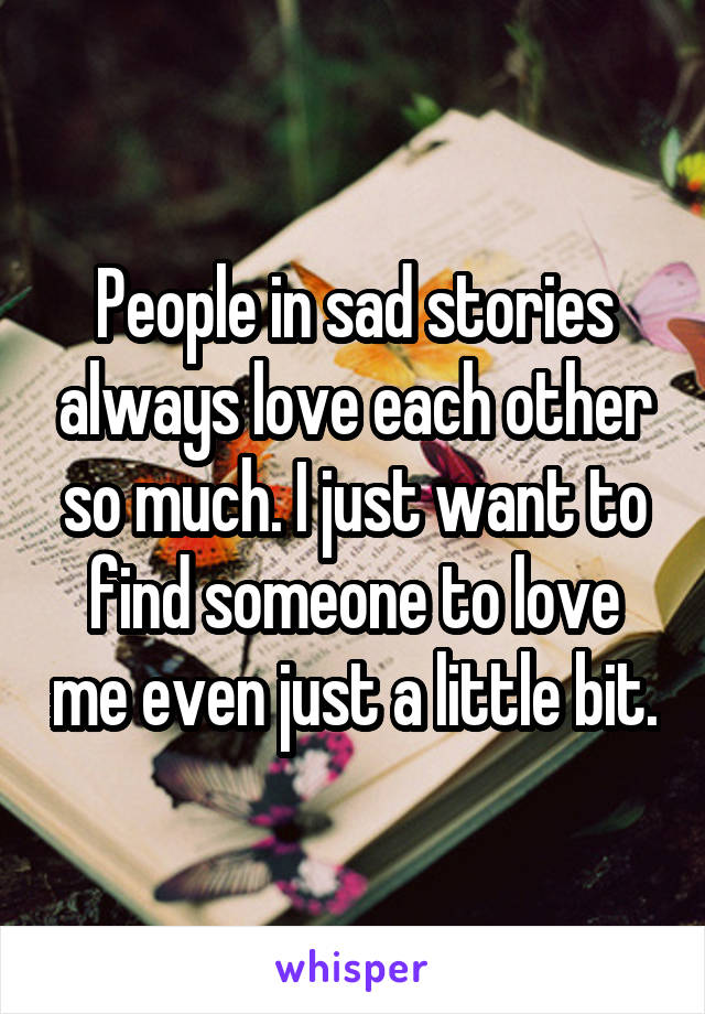 People in sad stories always love each other so much. I just want to find someone to love me even just a little bit.