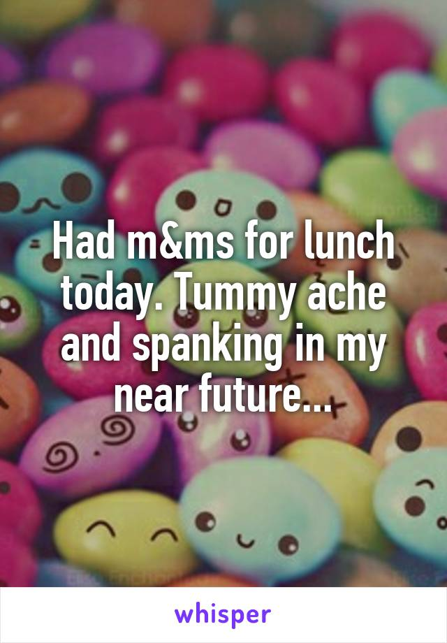 Had m&ms for lunch today. Tummy ache and spanking in my near future...