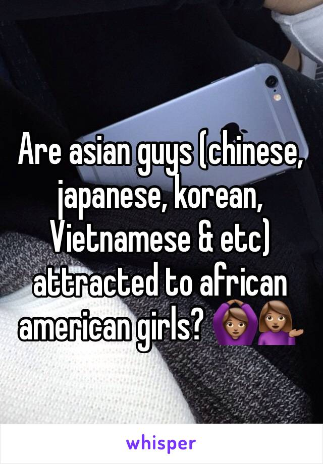 Are asian guys (chinese, japanese, korean, Vietnamese & etc) attracted to african american girls? 🙆🏽💁🏽