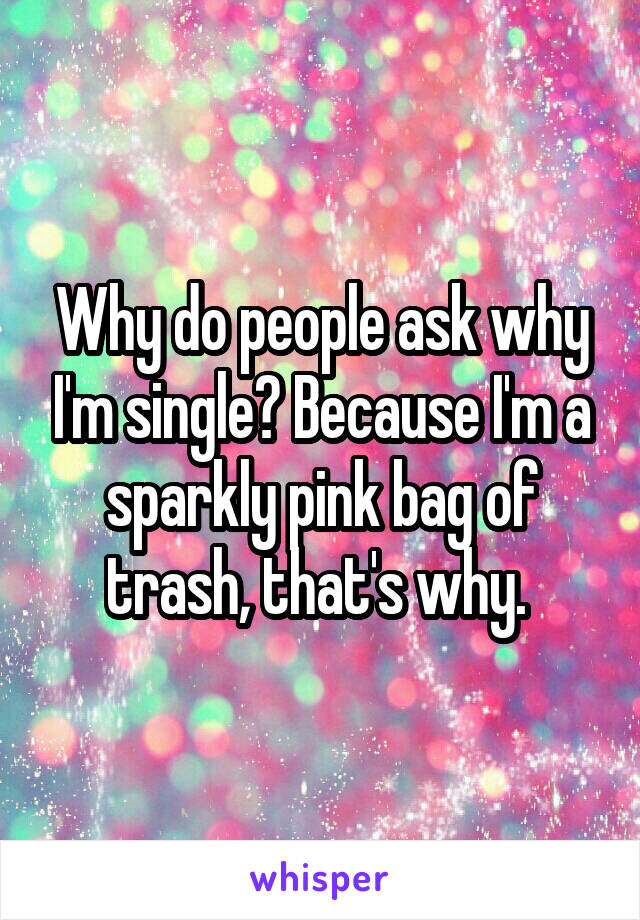 Why do people ask why I'm single? Because I'm a sparkly pink bag of trash, that's why.
