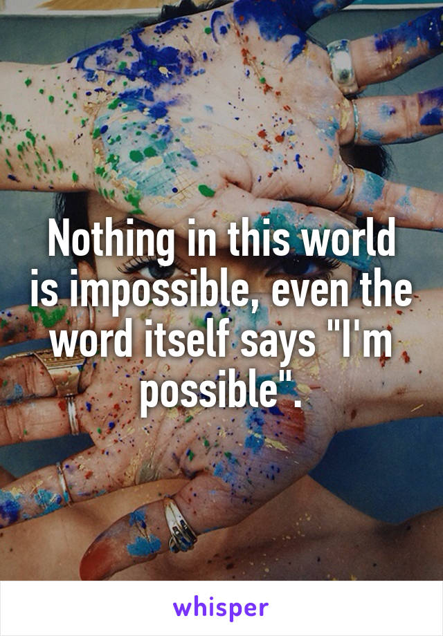 "Nothing in this world is impossible, even the word itself says ""I'm possible""."
