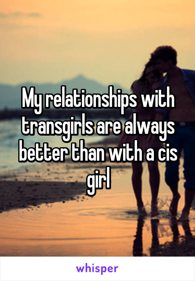 My relationships with transgirls are always better than with a cis girl