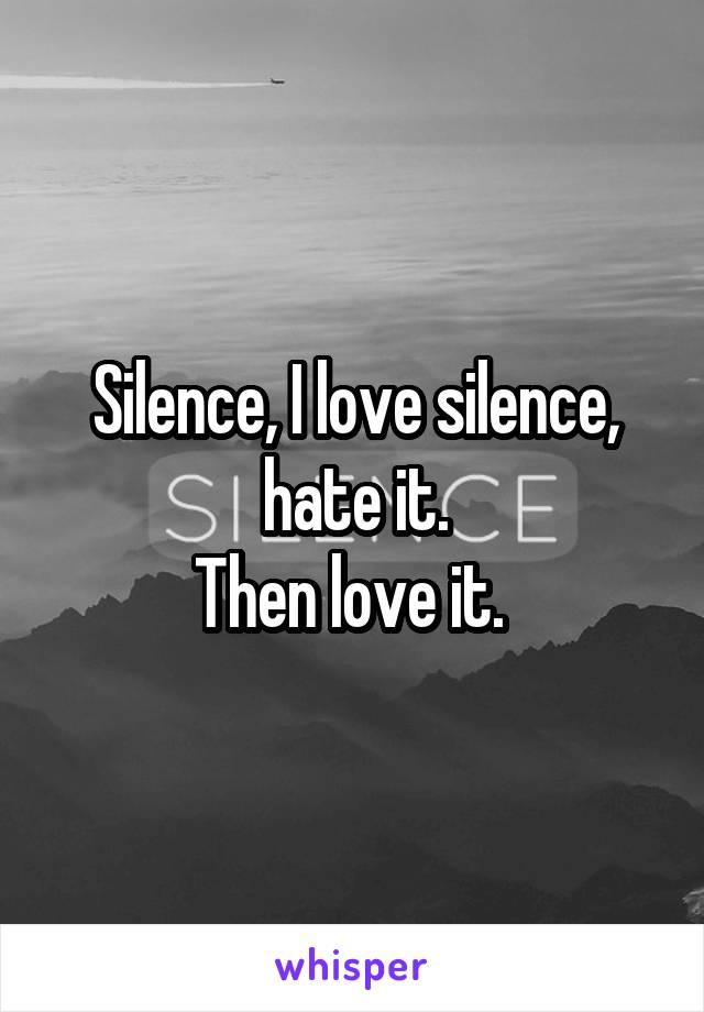 Silence, I love silence, hate it. Then love it.