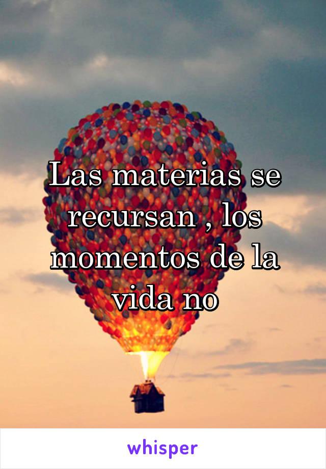 Las materias se recursan , los momentos de la vida no