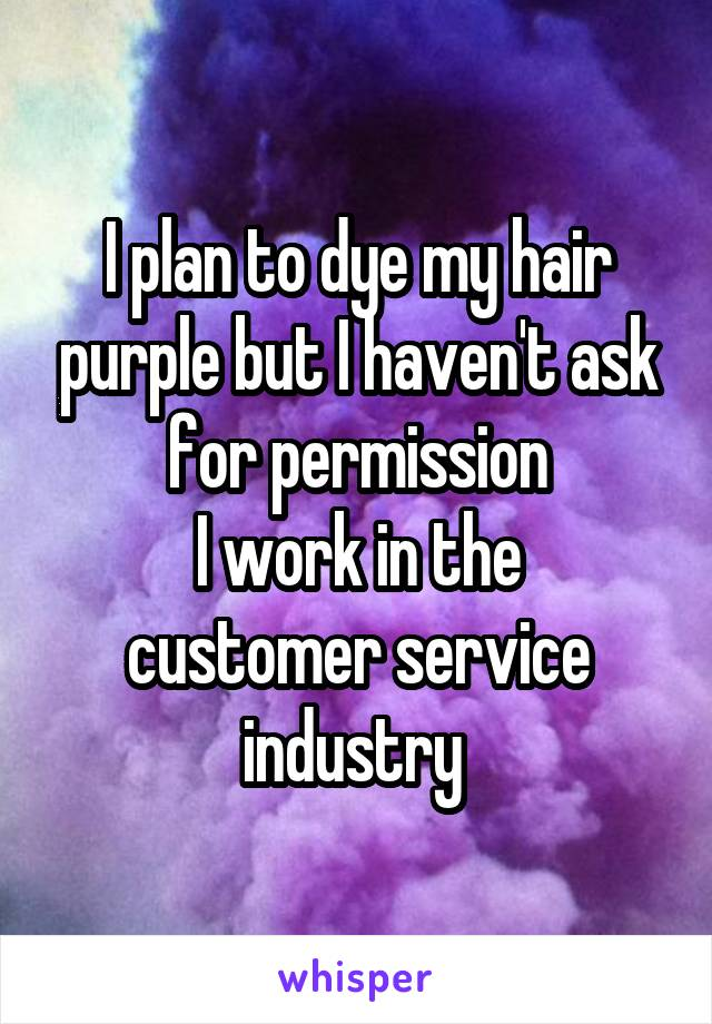 I plan to dye my hair purple but I haven't ask for permission I work in the customer service industry