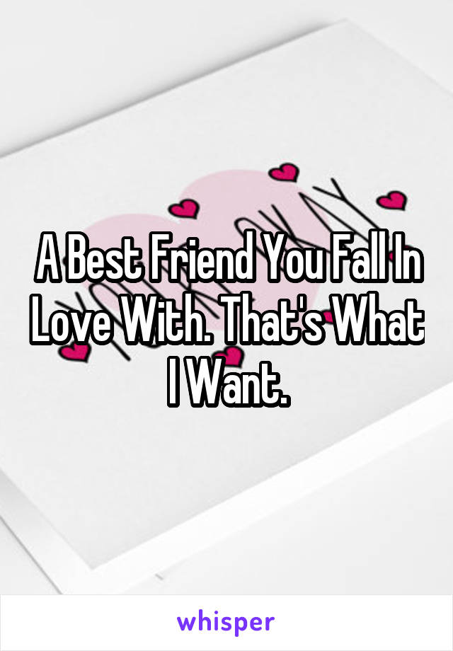 A Best Friend You Fall In Love With. That's What I Want.