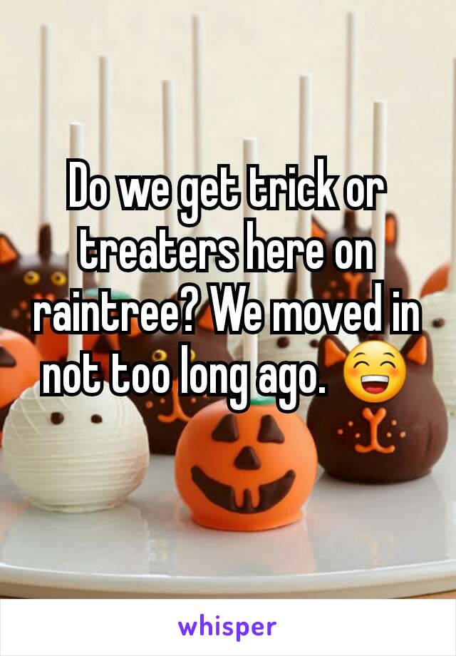 Do we get trick or treaters here on raintree? We moved in not too long ago. 😁