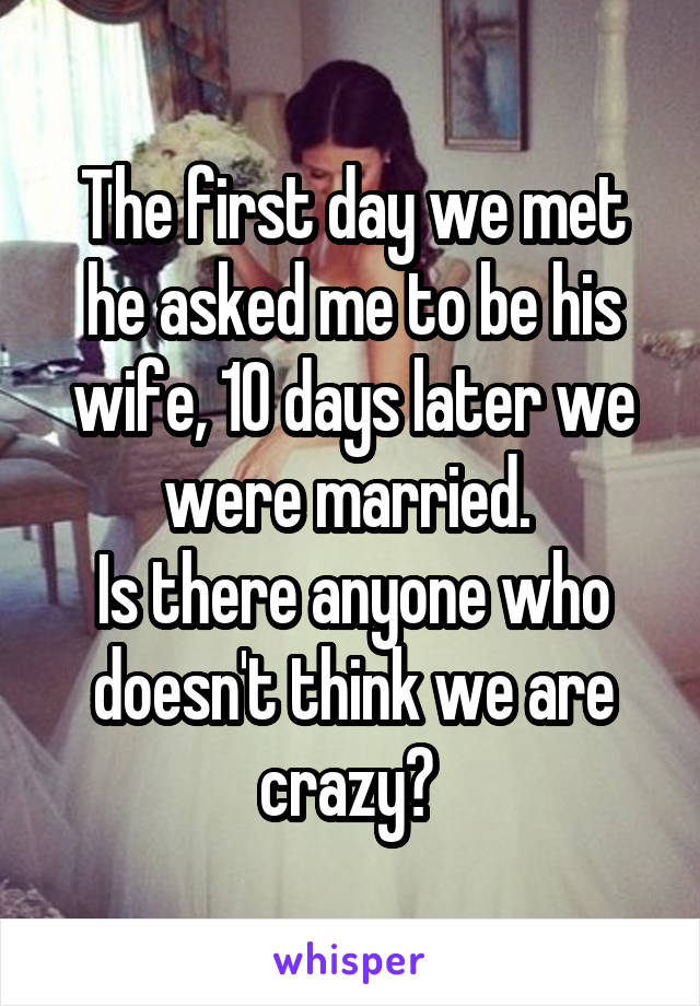The first day we met he asked me to be his wife, 10 days later we were married.  Is there anyone who doesn't think we are crazy?