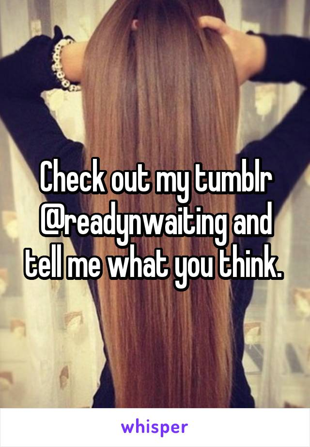 Check out my tumblr @readynwaiting and tell me what you think.