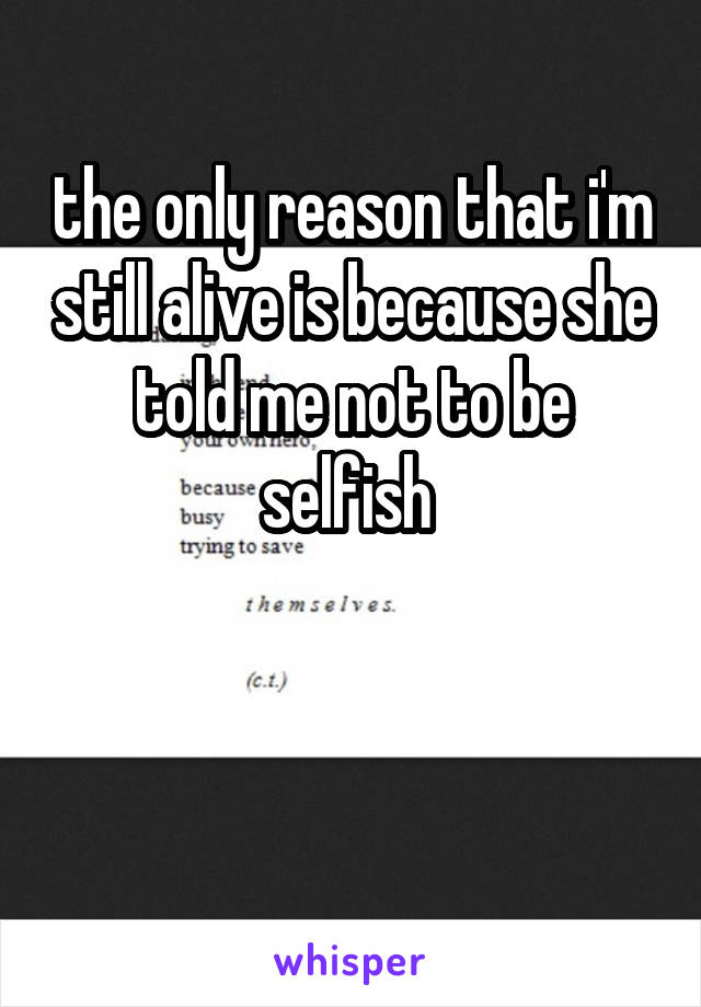 the only reason that i'm still alive is because she told me not to be selfish