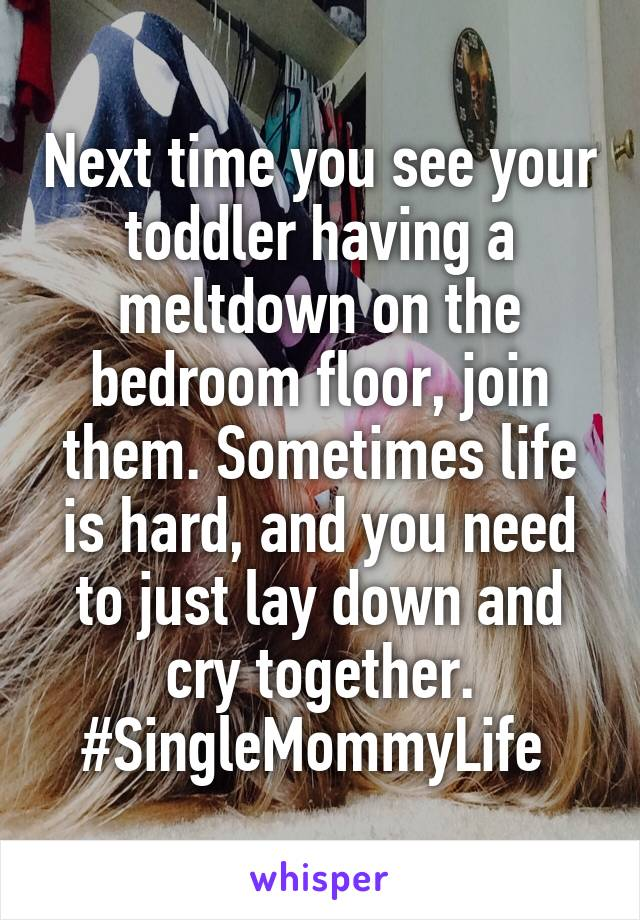 Next time you see your toddler having a meltdown on the bedroom floor, join them. Sometimes life is hard, and you need to just lay down and cry together. #SingleMommyLife