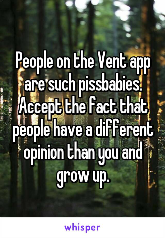 People on the Vent app are such pissbabies. Accept the fact that people have a different opinion than you and grow up.