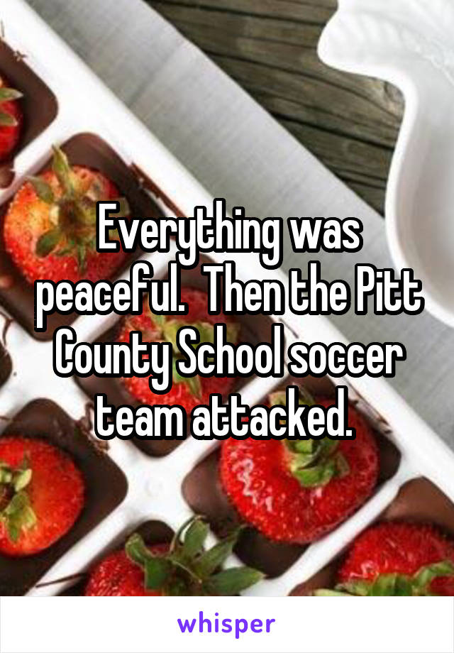 Everything was peaceful.  Then the Pitt County School soccer team attacked.