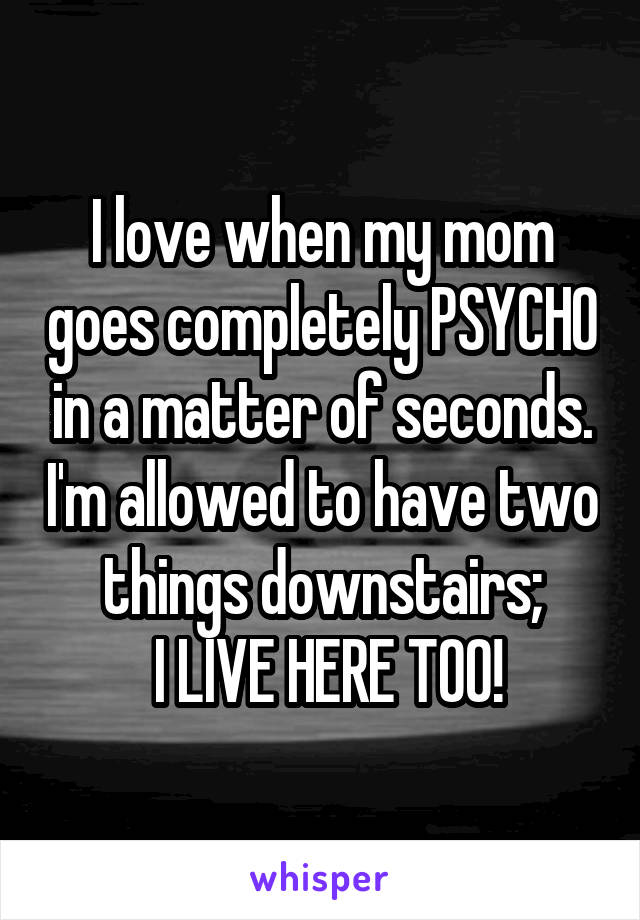 I love when my mom goes completely PSYCHO in a matter of seconds. I'm allowed to have two things downstairs;  I LIVE HERE TOO!