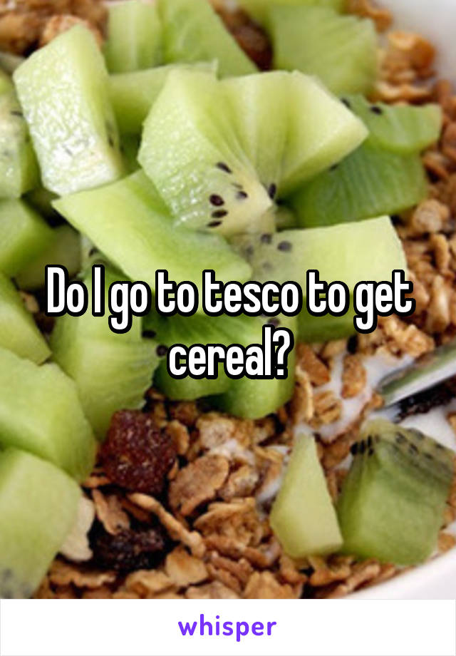 Do I go to tesco to get cereal?