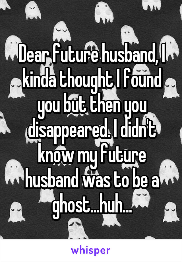 Dear future husband, I kinda thought I found you but then you disappeared. I didn't know my future husband was to be a ghost...huh...