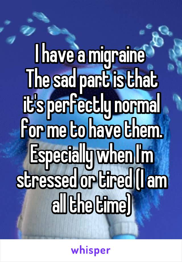 I have a migraine  The sad part is that it's perfectly normal for me to have them. Especially when I'm stressed or tired (I am all the time)