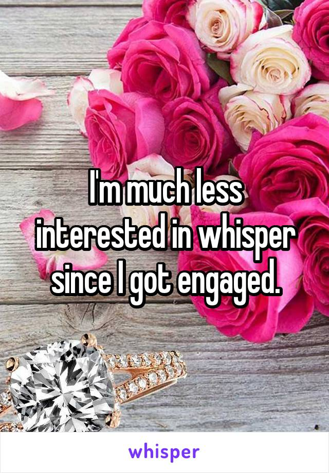 I'm much less interested in whisper since I got engaged.