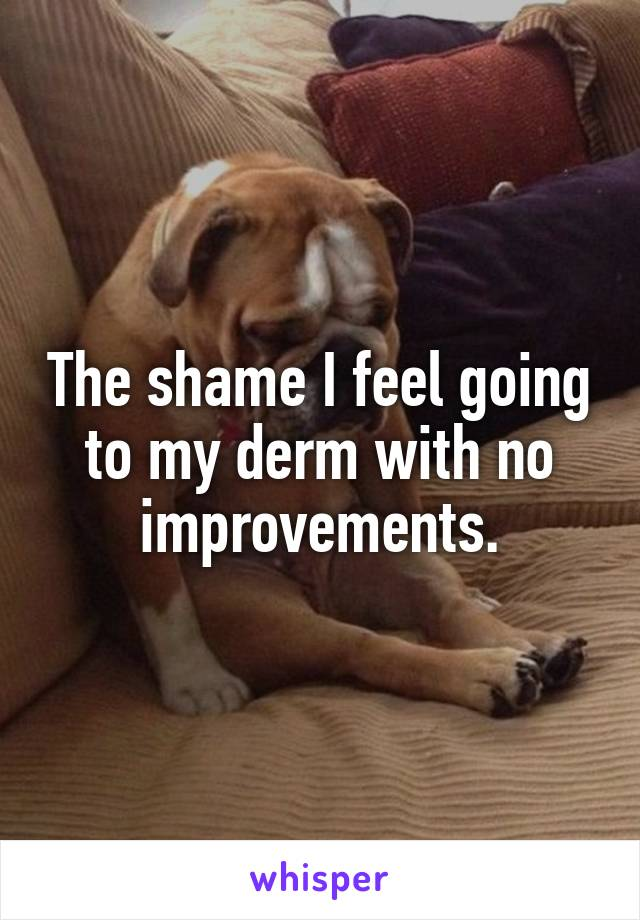 The shame I feel going to my derm with no improvements.