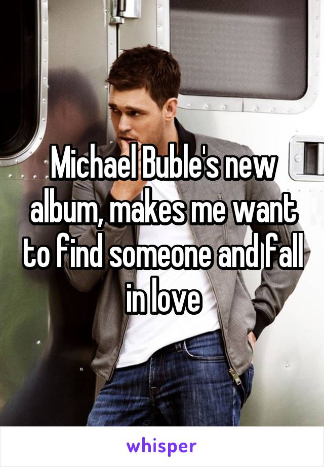 Michael Buble's new album, makes me want to find someone and fall in love