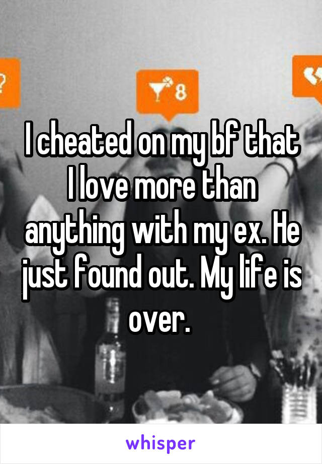 I cheated on my bf that I love more than anything with my ex. He just found out. My life is over.