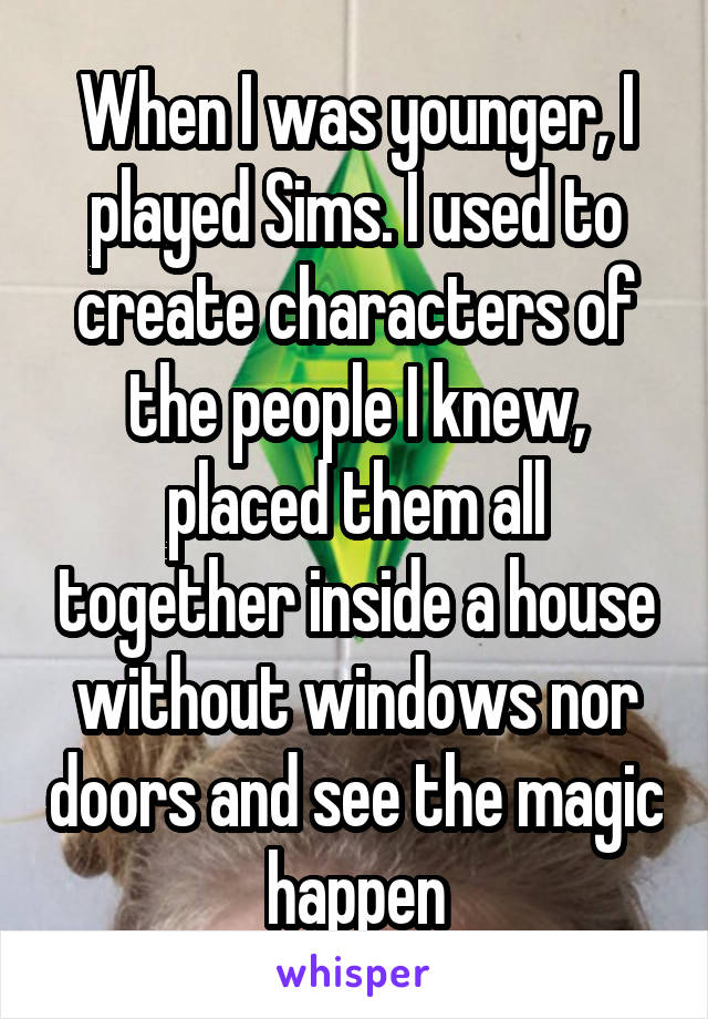 When I was younger, I played Sims. I used to create characters of the people I knew, placed them all together inside a house without windows nor doors and see the magic happen