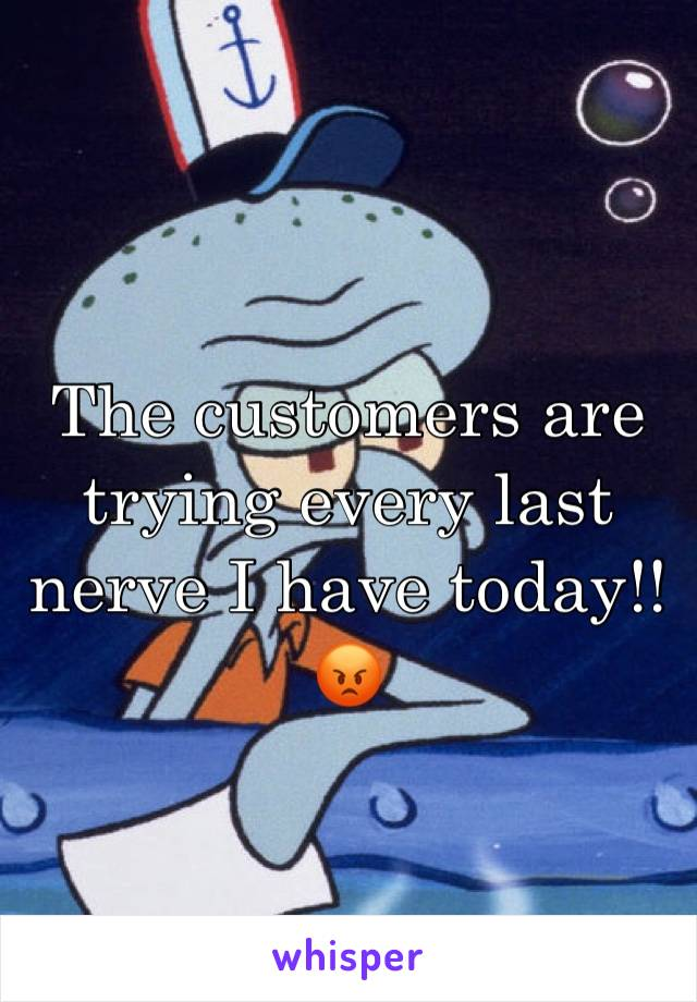 The customers are trying every last nerve I have today!!😡