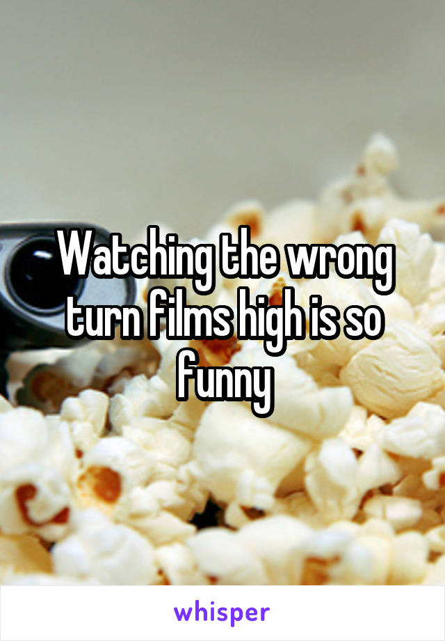 Watching the wrong turn films high is so funny