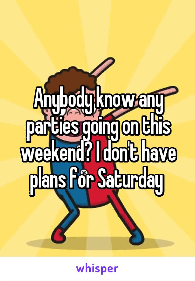 Anybody know any parties going on this weekend? I don't have plans for Saturday