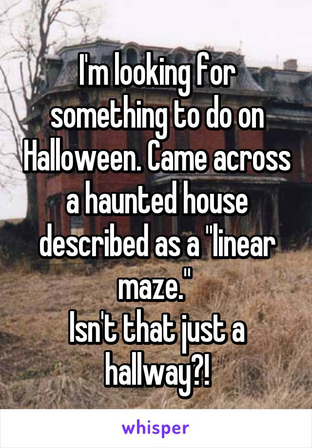 "I'm looking for something to do on Halloween. Came across a haunted house described as a ""linear maze.""  Isn't that just a hallway?!"