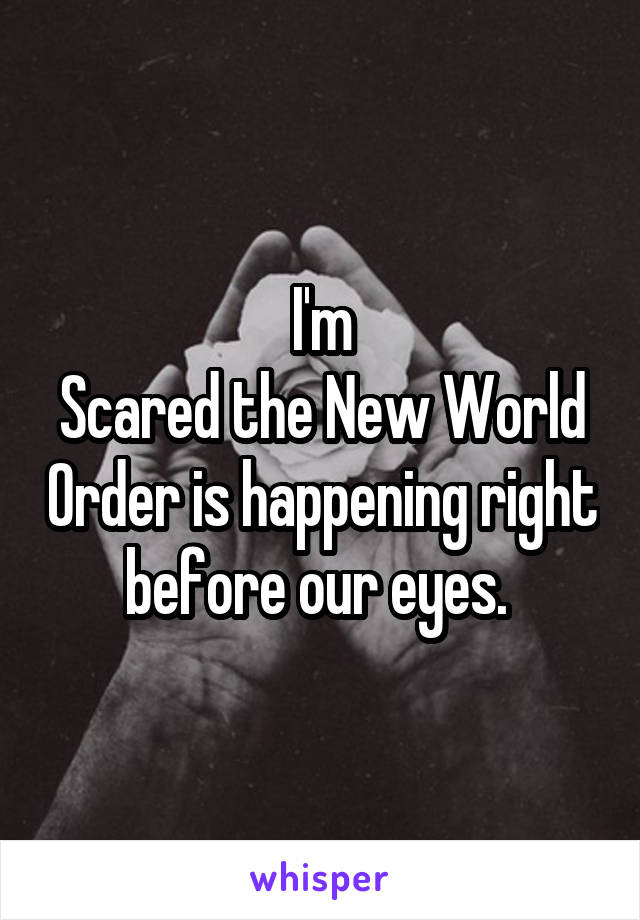 I'm Scared the New World Order is happening right before our eyes.