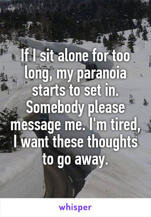 If I sit alone for too long, my paranoia starts to set in. Somebody please message me. I'm tired, I want these thoughts to go away.