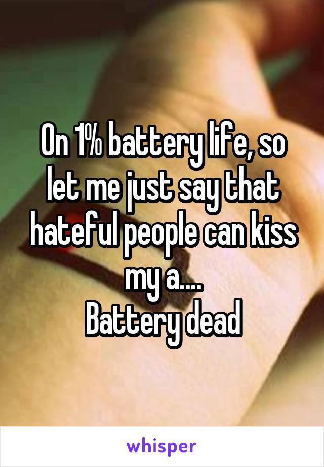 On 1% battery life, so let me just say that hateful people can kiss my a.... Battery dead