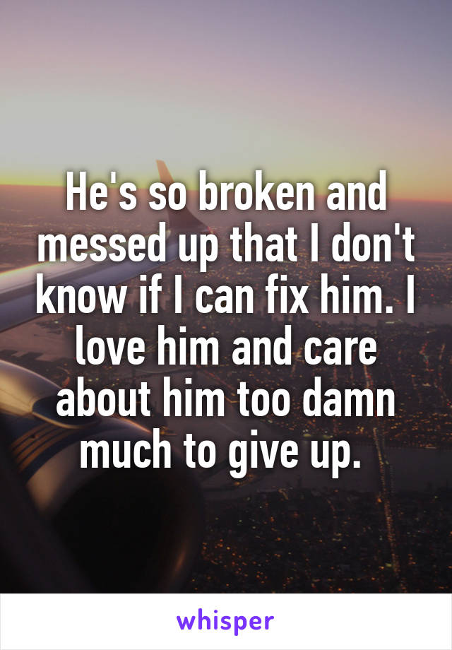 He's so broken and messed up that I don't know if I can fix him. I love him and care about him too damn much to give up.
