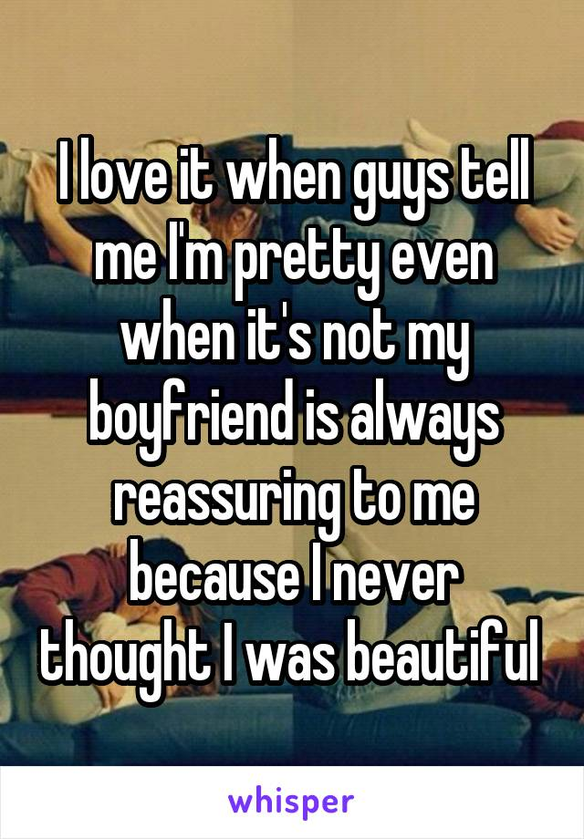 I love it when guys tell me I'm pretty even when it's not my boyfriend is always reassuring to me because I never thought I was beautiful