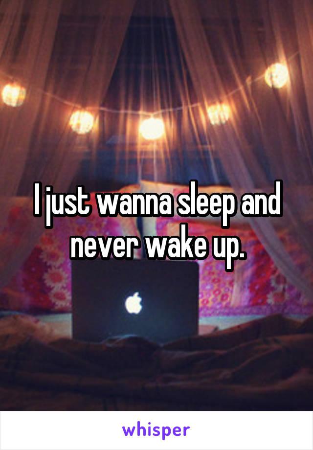 I just wanna sleep and never wake up.
