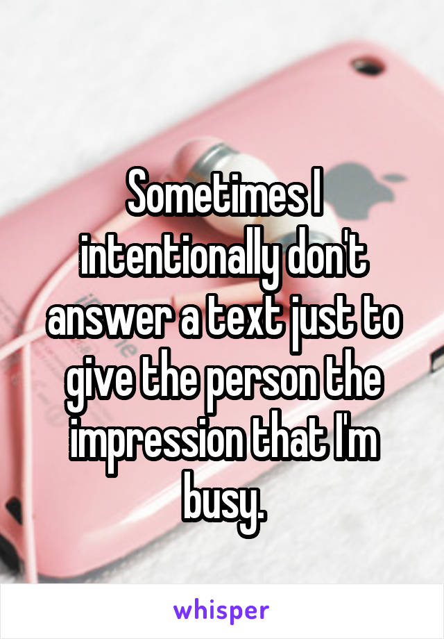 Sometimes I intentionally don't answer a text just to give the person the impression that I'm busy.