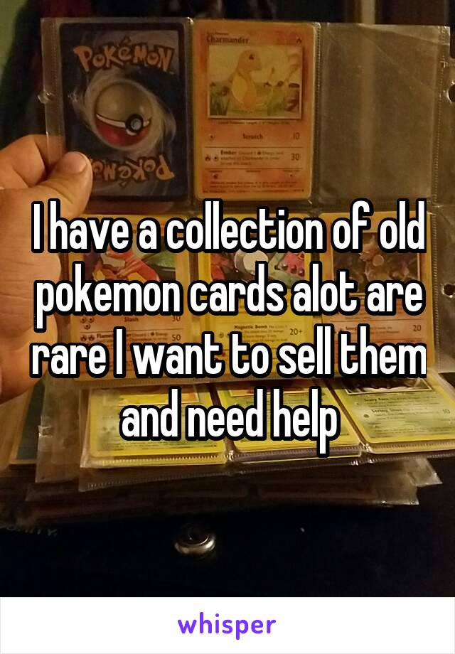 I have a collection of old pokemon cards alot are rare I want to sell them and need help