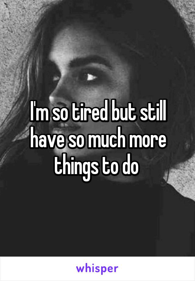 I'm so tired but still have so much more things to do