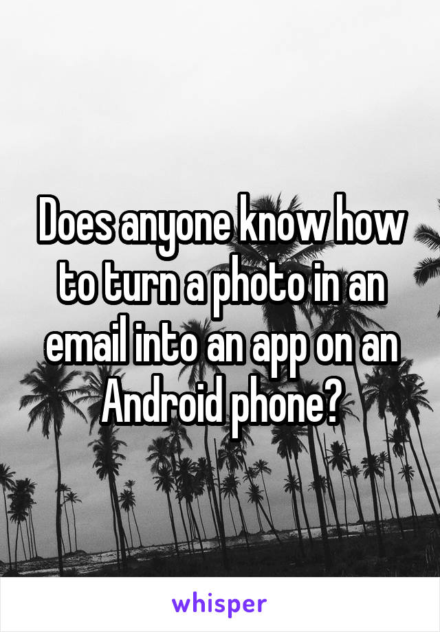 Does anyone know how to turn a photo in an email into an app on an Android phone?