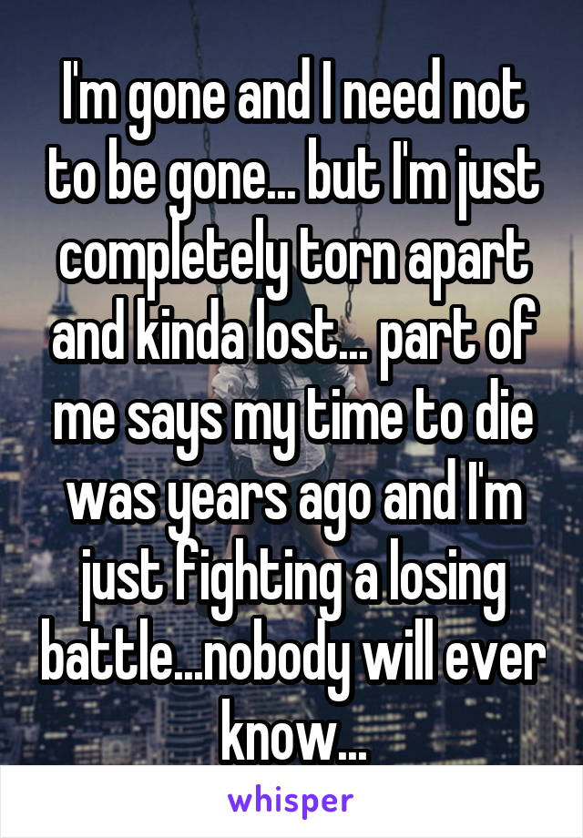 I'm gone and I need not to be gone... but I'm just completely torn apart and kinda lost... part of me says my time to die was years ago and I'm just fighting a losing battle...nobody will ever know...