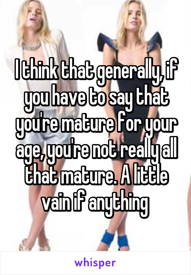 I think that generally, if you have to say that you're mature for your age, you're not really all that mature. A little vain if anything