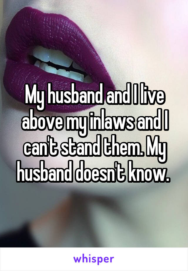 My husband and I live above my inlaws and I can't stand them. My husband doesn't know.