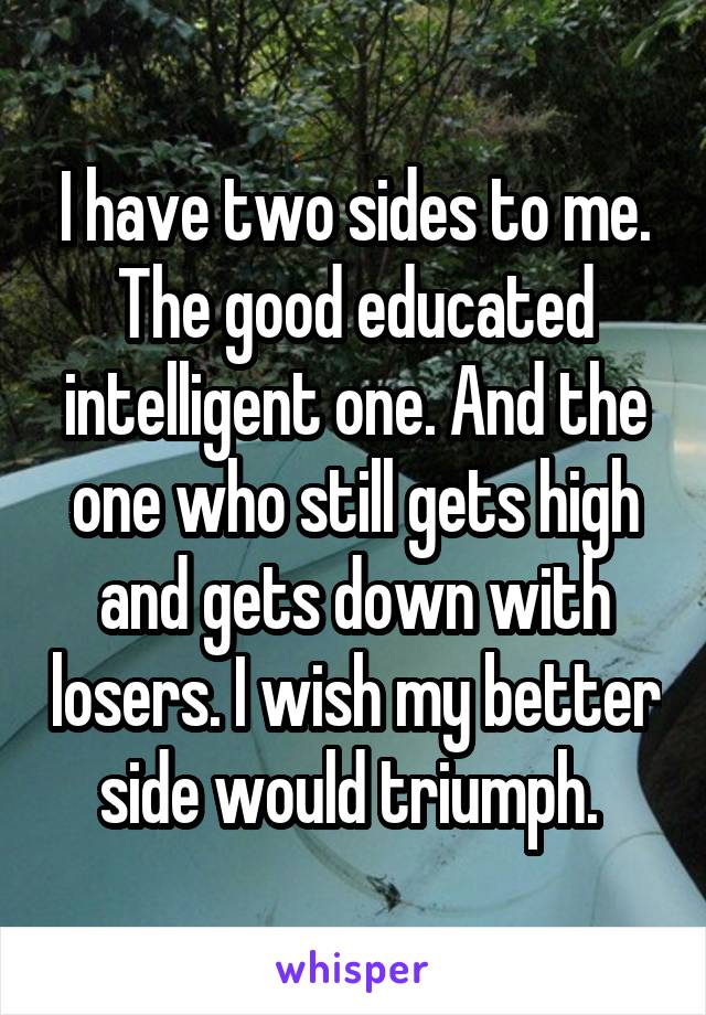 I have two sides to me. The good educated intelligent one. And the one who still gets high and gets down with losers. I wish my better side would triumph.