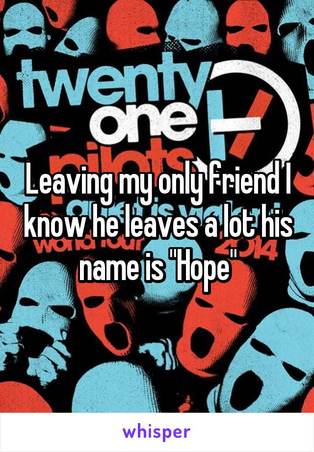 """Leaving my only friend I know he leaves a lot his name is """"Hope"""""""