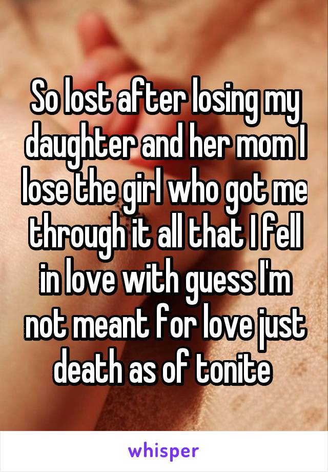 So lost after losing my daughter and her mom I lose the girl who got me through it all that I fell in love with guess I'm not meant for love just death as of tonite