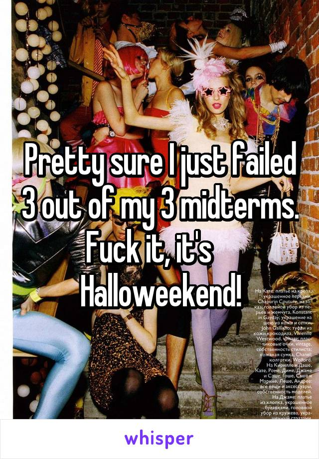 Pretty sure I just failed 3 out of my 3 midterms. Fuck it, it's     Halloweekend!