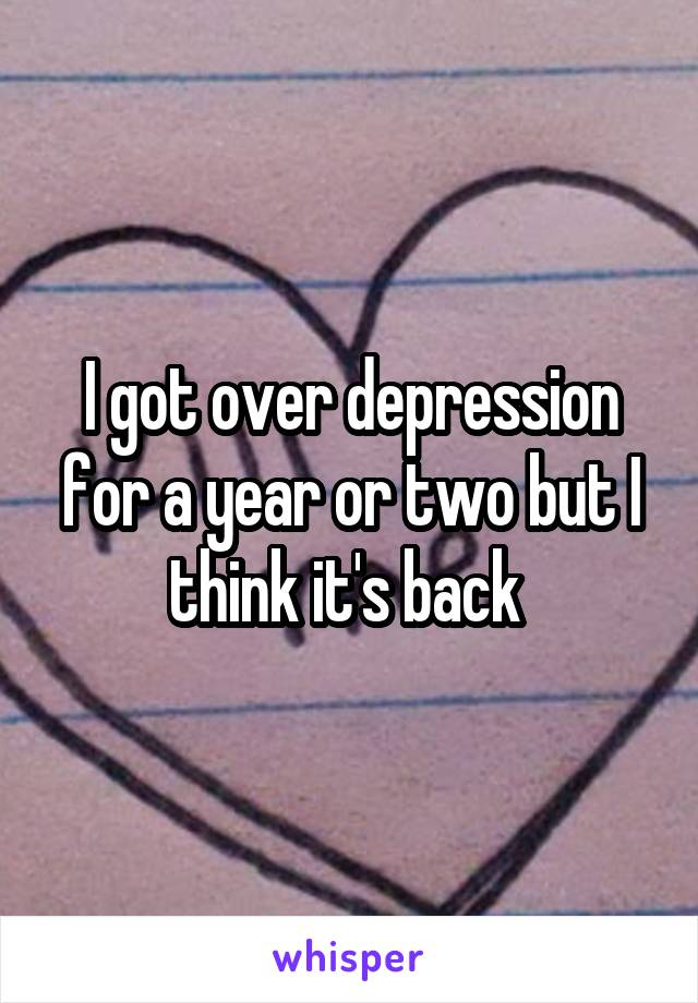 I got over depression for a year or two but I think it's back