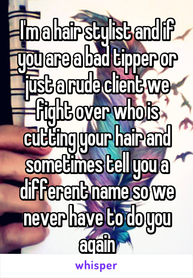 I'm a hair stylist and if you are a bad tipper or just a rude client we fight over who is cutting your hair and sometimes tell you a different name so we never have to do you again